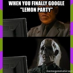 "ill just wait here - When you finally google ""lemon party"""