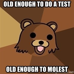 Pedobear - OLd enough to do a test Old enough to molest