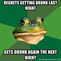 Foul Bachelor Frog - regrets getting drunk last night gets drunk again the next night