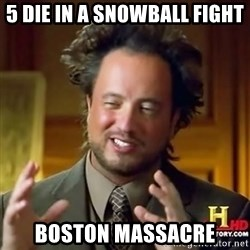 ancient alien guy - 5 Die in a snowball fight  Boston massacre