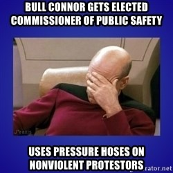 Picard facepalm  - BULL CONNOR GETS ELECTED COMMISSIONER OF PUBLIC SAFETY uses PRESSURE HOSES ON NONVIOLENT PROTESTORS