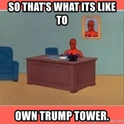 Masturbating Spider-Man - So that's what its like to Own tRump Tower.