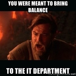 "Obi Wan Kenobi ""You were my brother!"" - you were meant to bring balance to the IT department"