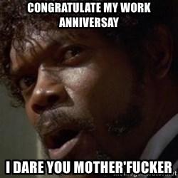 Angry Samuel L Jackson - Congratulate my work anniversay I DARE YOU MOTHER'FUCKER