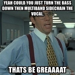 Office Space Boss - Yeah could you just Turn the bass down then multiband sidechain the vocal.  Thats be greaaaat