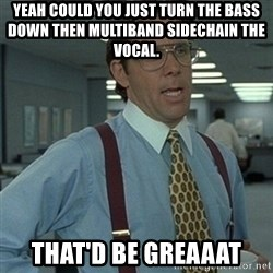 Office Space Boss - Yeah could you just Turn the bass down then multiband sidechain the vocal.  That'd be greaaat