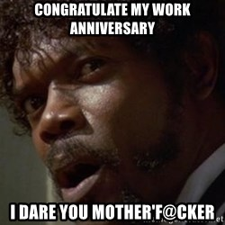 Angry Samuel L Jackson - congratulate my work ANNIVERSARY i dare you mother'f@cker