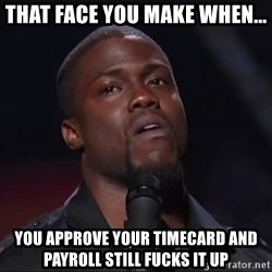 Kevin Hart Face - That Face you make When... you approve your timecard and payroll still fucks it up