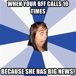 Annoying Facebook Girl - When your bFf calls 10 times Because she has big news!