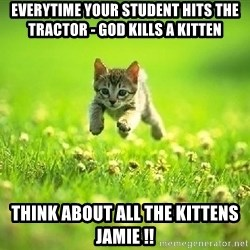 God Kills A Kitten - EverytIme your student hits the tractor - god Kills a kitten Think about all the kitteNs Jamie !!