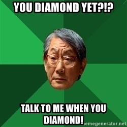 High Expectations Asian Father - You diamond yet?!? talk to me when you diamond!