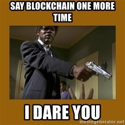 say what one more time - SAY BLOCKCHAIN ONE MORE TIME I DARE YOU