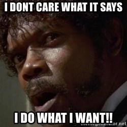 Angry Samuel L Jackson - I DONT CARE WHAT IT SAYS I do what I want!!