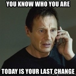 taken meme - You know who you are Today is your last change