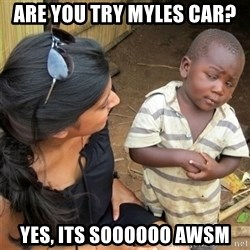 So You're Telling me - are you try myles car? yes, its soooooo awsm