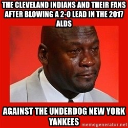 crying michael jordan - The Cleveland Indians and their fans after blowing a 2-0 lead in the 2017 alDS against the underdog New York Yankees