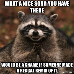 evil raccoon - what a nice song you have there would be a shame if someone made a reggae remix of it