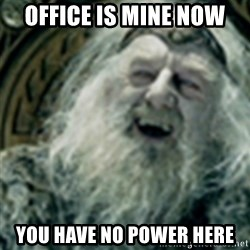 you have no power here - office is mine now You have no power here