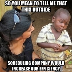 So You're Telling me - so you mean to tell me that this outside scheduling company would increase our efficiency