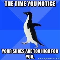 Socially Awkward Penguin - the time you notice  your shoes are too high for you.