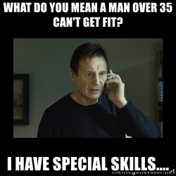 I will find you and kill you - What do you mean a man over 35 can't get fit? I have special skills....