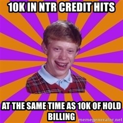 Unlucky Brian Strikes Again - 10K IN NTR CREDIT HITS AT THE SAME TIME AS 10K OF HOLD BILLING