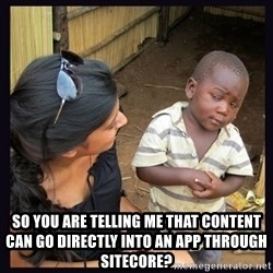 Skeptical third-world kid - So you are telling me that content can go directly into an app through sitecore?