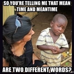 Skeptical third-world kid - So you're telling me that mean time and meantime  are two different words?