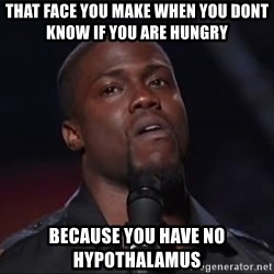Kevin Hart Face - that face you make when you dont know if you are hungry  because you have no Hypothalamus