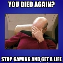 Picard facepalm  - You died again? stop gaming and get a life