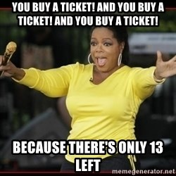 Overly-Excited Oprah!!!  - You buy a ticket! And you buy a ticket! And you buy a Ticket! Because there's only 13 left