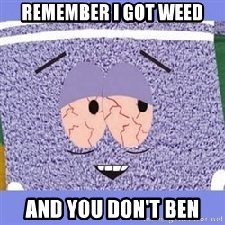 Towelie - Remember I got weed And you don't ben