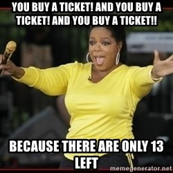 Overly-Excited Oprah!!!  - You buy a ticket! And you buy a ticket! And you buy a tiCket!! Because there are only 13 left