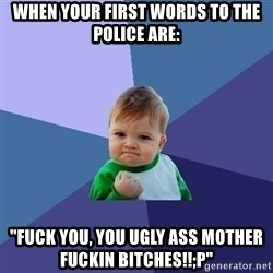 "Success Kid - when your first words to the police are: ""fuck you, you ugly ass mother fuckin bitches!!;P"""