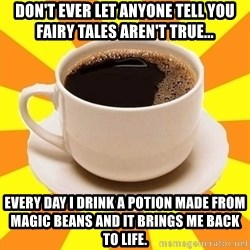Cup of coffee - Don't ever let anyone tell you fairy tales aren't true... every day I drink a potion made from magic beans and it brings me back to life.