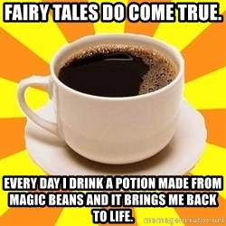 Cup of coffee - Fairy Tales do come true.  Every day I drink a potion made from magic beans and it brings me back to life.