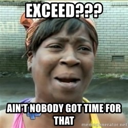 Ain't Nobody got time fo that - exceed??? ain't nobody got time for that