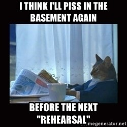 "i should buy a boat cat - I think I'll Piss In The Basement Again Before the next ""Rehearsal"""