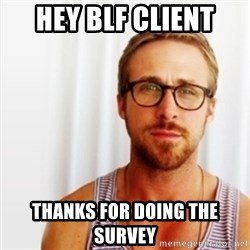Ryan Gosling Hey  - Hey BLF Client Thanks for doing the survey