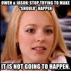 "regina george fetch - Owen & Jason, Stop trying to make ""should"" Happen It is not going to happen."