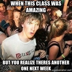 -Sudden Clarity Clarence - when this class was amazing but you realize theres another one next week