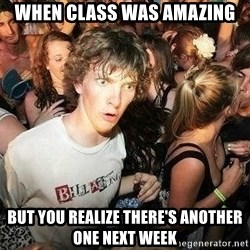 -Sudden Clarity Clarence - when class was amazing but you realize there's another one next week