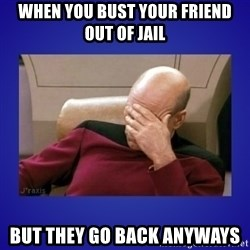 Picard facepalm  - When you bust your friend out of jail but they go back anyways