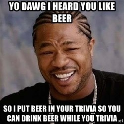 Yo Dawg - Yo dawg I heard you like beer So I put beer in your TRIVIA so you can drink beer while you trivia