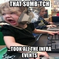 angry gamer girl - That Sumb*tch ...TOOK all the infra EVENTS