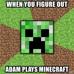 Minecraft Creeper - When you figure out adam plays minecraft