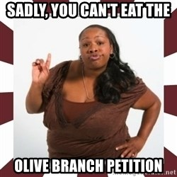 Sassy Black Woman - sadly, you can't eat the  olive branch petition