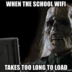 OP will surely deliver skeleton - When the school wifi takes too long to load