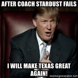 Donald Trump - After coach stardust fails I will make texas great agAin!