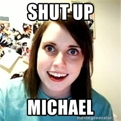 Overly Attached Girlfriend - Shut up Michael